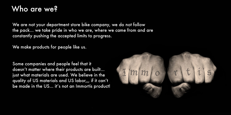 We are not your department store bike company, we do not followthe pack...                  							we take pride in who we are, where we came from and are constantly pushing the accepted limits to progress.   We make products for people like us.